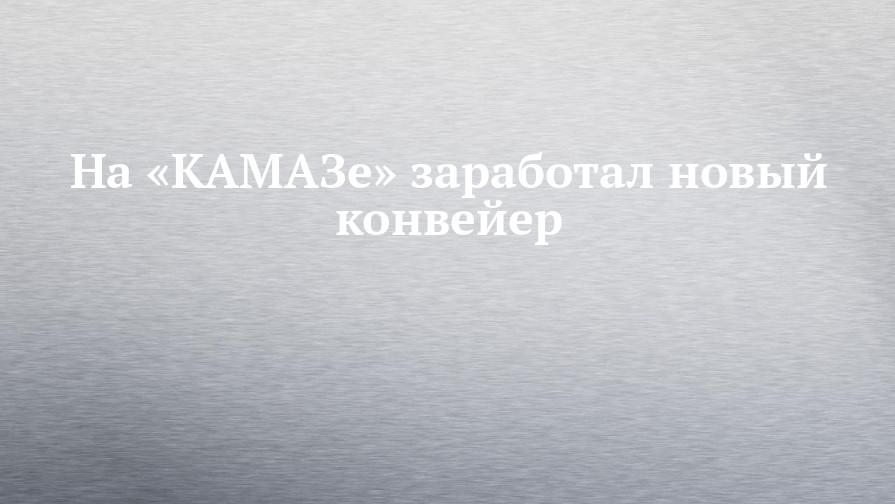 На «КАМАЗе» заработал новый конвейер